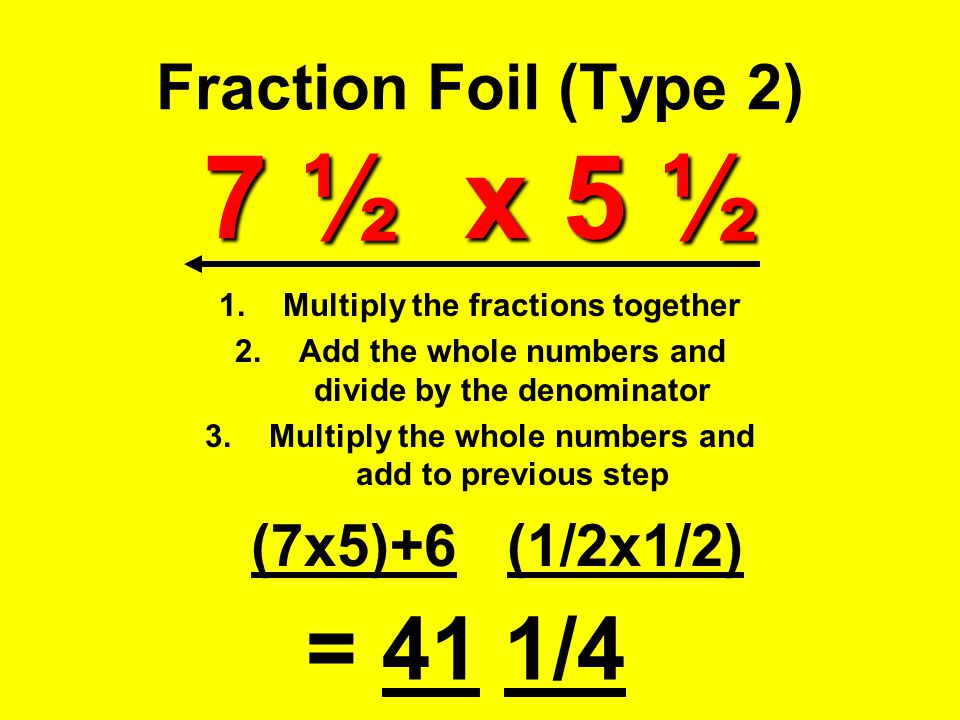 7 ½ x 5 ½ Fraction Foil (Type 2) 7 ½ x 5 ½ 1.Multiply the fractions together 2.Add the whole numbers and divide by the denominator 3.Multiply the whol