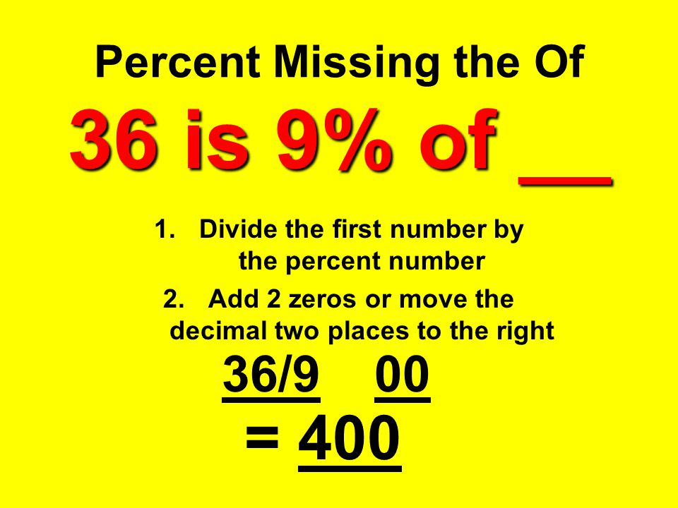 36 is 9% of __ Percent Missing the Of 36 is 9% of __ 1.Divide the first number by the percent number 2.Add 2 zeros or move the decimal two places to t