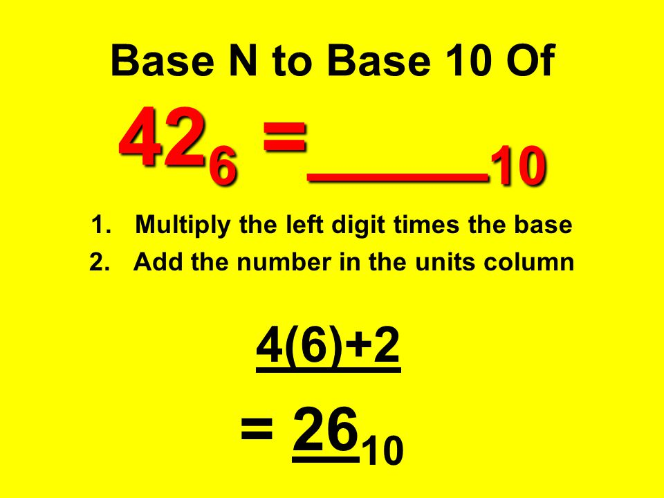 42 6 =____ 10 Base N to Base 10 Of 42 6 =____ 10 1.Multiply the left digit times the base 2.Add the number in the units column 4(6)+2 = 26 10