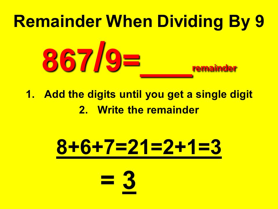 867 / 9=___ remainder Remainder When Dividing By 9 867 / 9=___ remainder 1.Add the digits until you get a single digit 2.Write the remainder 8+6+7=21=