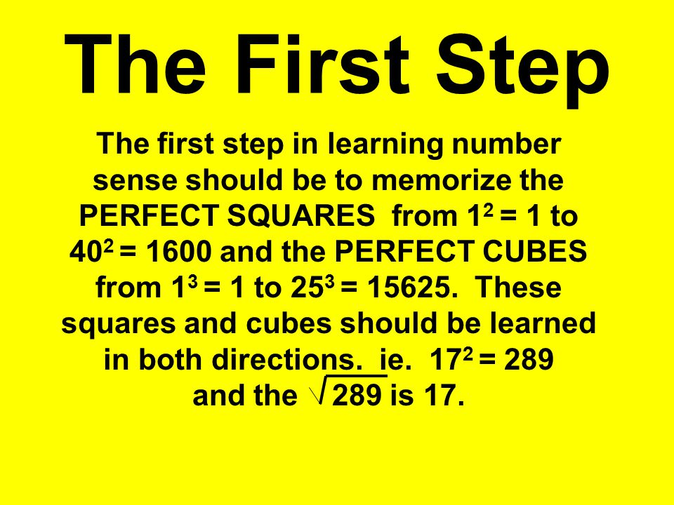 The First Step The first step in learning number sense should be to memorize the PERFECT SQUARES from 1 2 = 1 to 40 2 = 1600 and the PERFECT CUBES fro