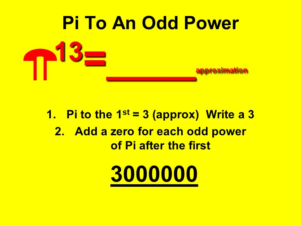 13 =____ approximation Pi To An Odd Power 13 =____ approximation 1.Pi to the 1 st = 3 (approx) Write a 3 2.Add a zero for each odd power of Pi after t