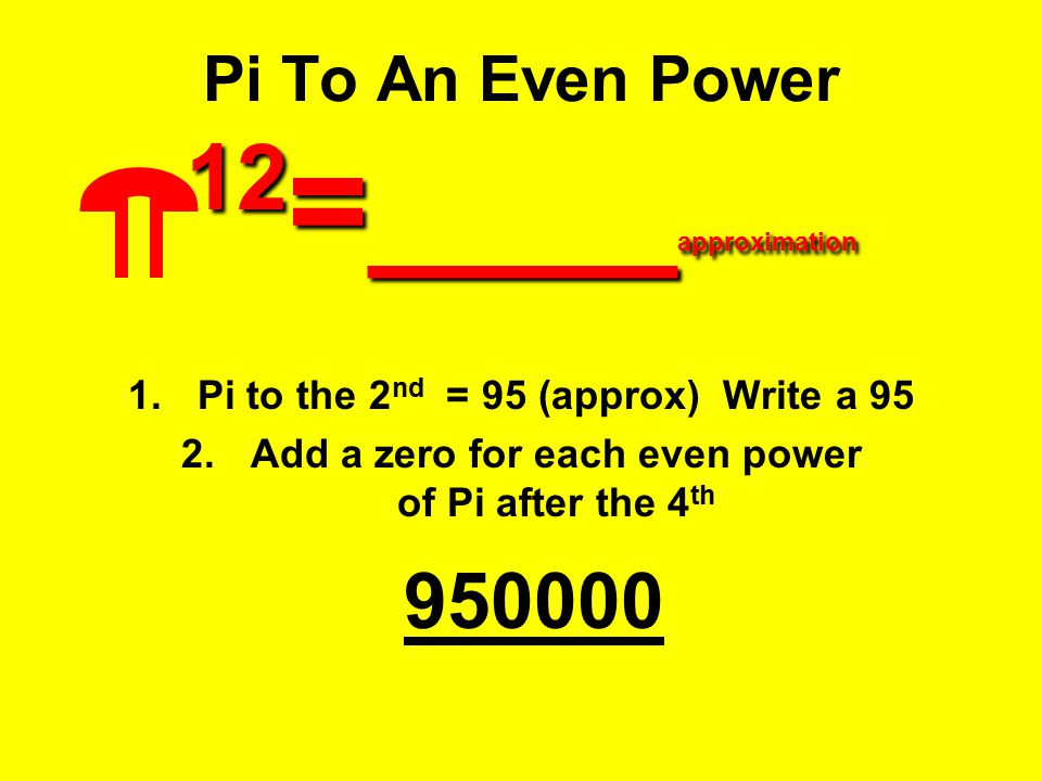 12 =____ approximation Pi To An Even Power 12 =____ approximation 1.Pi to the 2 nd = 95 (approx) Write a 95 2.Add a zero for each even power of Pi aft