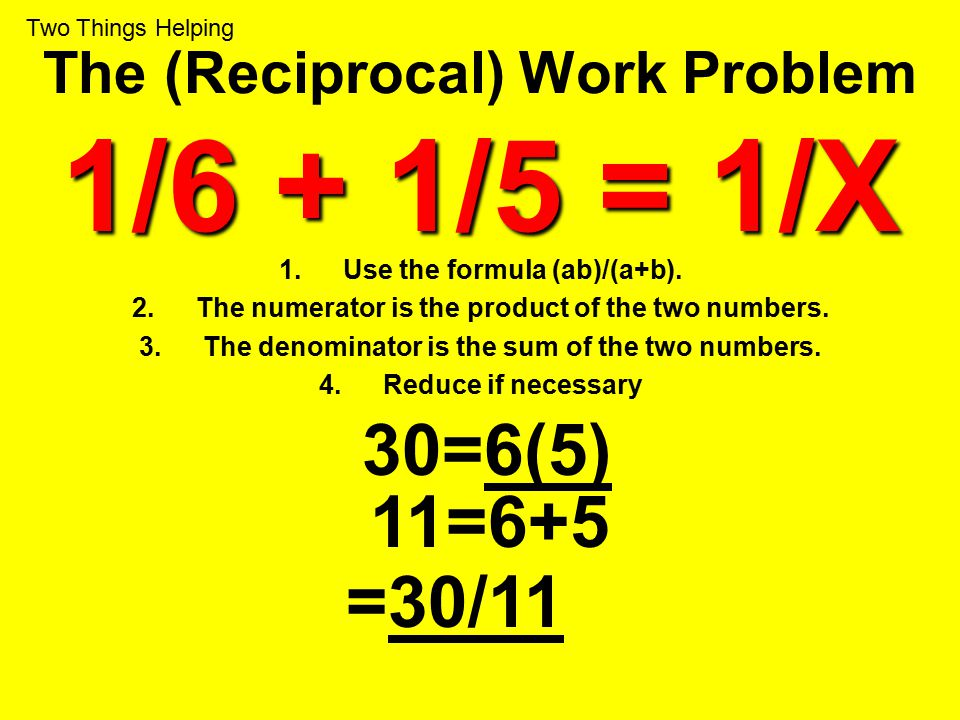 1/6 + 1/5 = 1/X The (Reciprocal) Work Problem 1/6 + 1/5 = 1/X 1.Use the formula (ab)/(a+b). 2.The numerator is the product of the two numbers. 3.The d