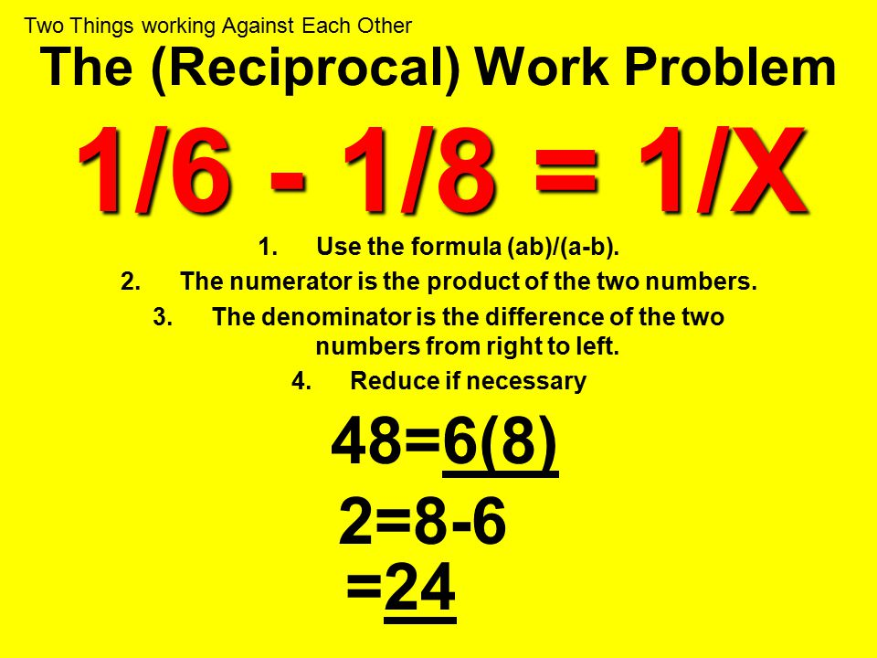 1/6 - 1/8 = 1/X The (Reciprocal) Work Problem 1/6 - 1/8 = 1/X 1.Use the formula (ab)/(a-b). 2.The numerator is the product of the two numbers. 3.The d