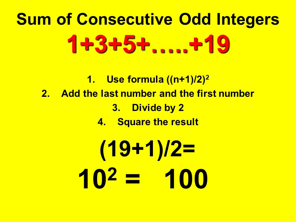 1+3+5+…..+19 Sum of Consecutive Odd Integers 1+3+5+…..+19 1.Use formula ((n+1)/2) 2 2.Add the last number and the first number 3.Divide by 2 4.Square