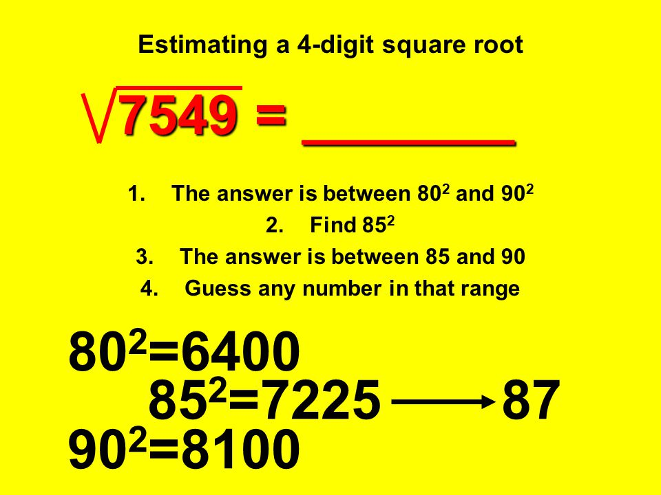 Estimating a 4-digit square root 80 2 =6400 7549 = _______ 1.The answer is between 80 2 and 90 2 2.Find 85 2 3.The answer is between 85 and 90 4.Guess