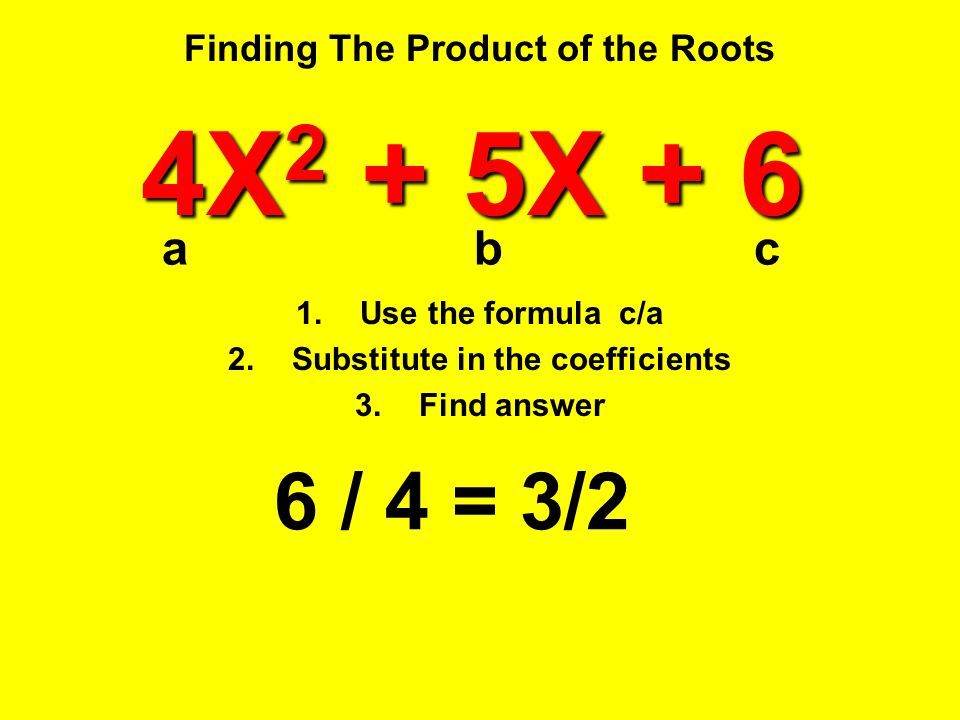 Finding The Product of the Roots 6 / 4 = 3/2 4X 2 + 5X + 6 1.Use the formula c/a 2.Substitute in the coefficients 3.Find answer abc