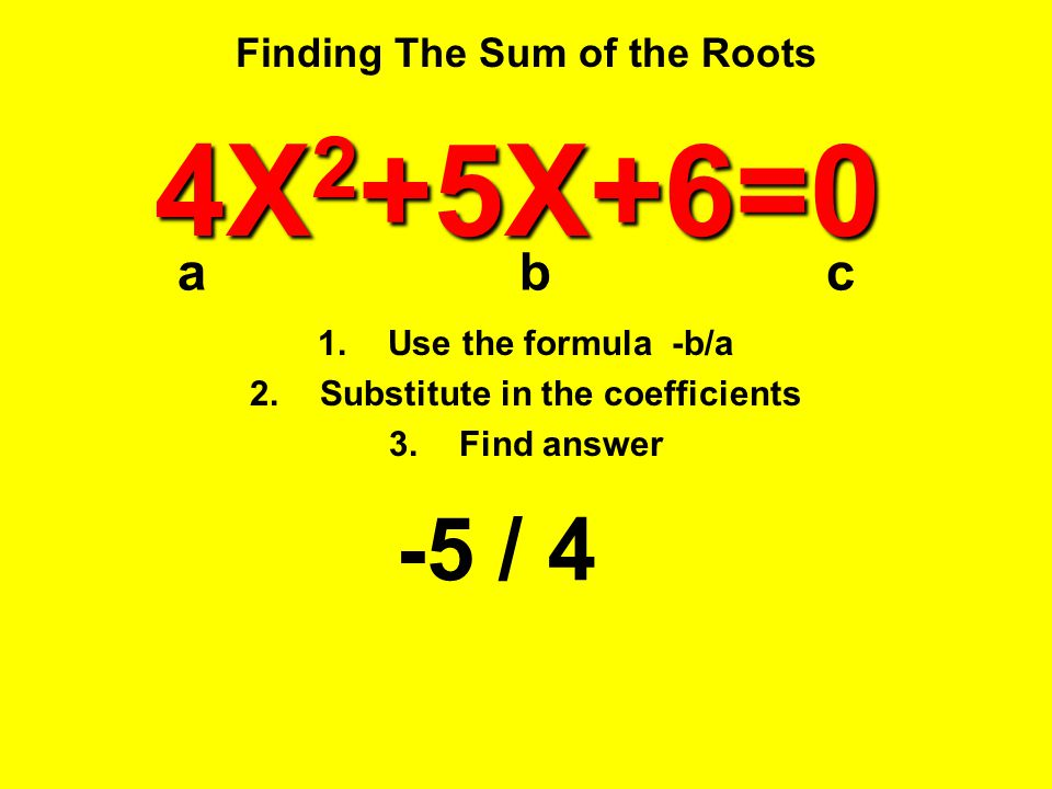 Finding The Sum of the Roots -5 / 4 4X 2 +5X+6=0 1.Use the formula -b/a 2.Substitute in the coefficients 3.Find answer abc