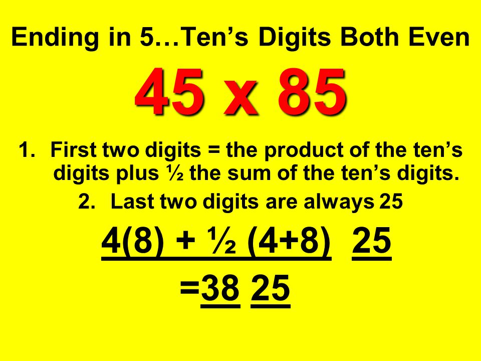 45 x 85 Ending in 5…Ten's Digits Both Even 45 x 85 1.First two digits = the product of the ten's digits plus ½ the sum of the ten's digits. 2.Last two