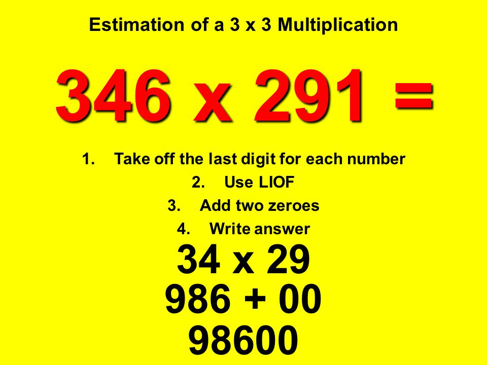Estimation of a 3 x 3 Multiplication 34 x 29 346 x 291 = 1.Take off the last digit for each number 2.Use LIOF 3.Add two zeroes 4.Write answer 98600 98