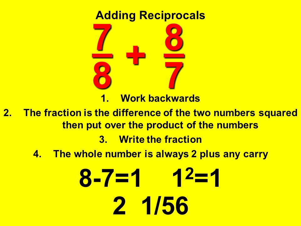 Adding Reciprocals 7 8 1.Work backwards 2.The fraction is the difference of the two numbers squared then put over the product of the numbers 3.Write t