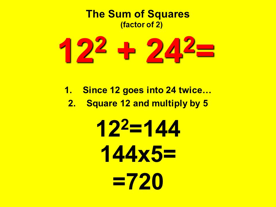 The Sum of Squares 12 2 + 24 2 = 1.Since 12 goes into 24 twice… 2.Square 12 and multiply by 5 144x5= 12 2 =144 =720 (factor of 2)