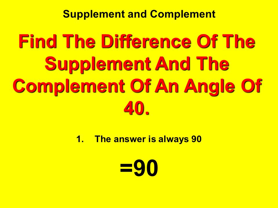 Supplement and Complement 1.The answer is always 90 =90 Find The Difference Of The Supplement And The Complement Of An Angle Of 40.