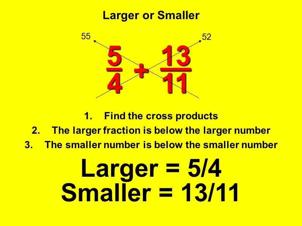 Larger or Smaller 1.Find the cross products 2.The larger fraction is below the larger number 3.The smaller number is below the smaller number Larger =