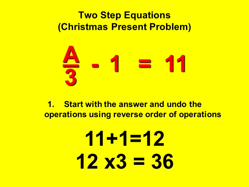 Two Step Equations (Christmas Present Problem) 1.Start with the answer and undo the operations using reverse order of operations 11+1=12 12 x3 = 36A3