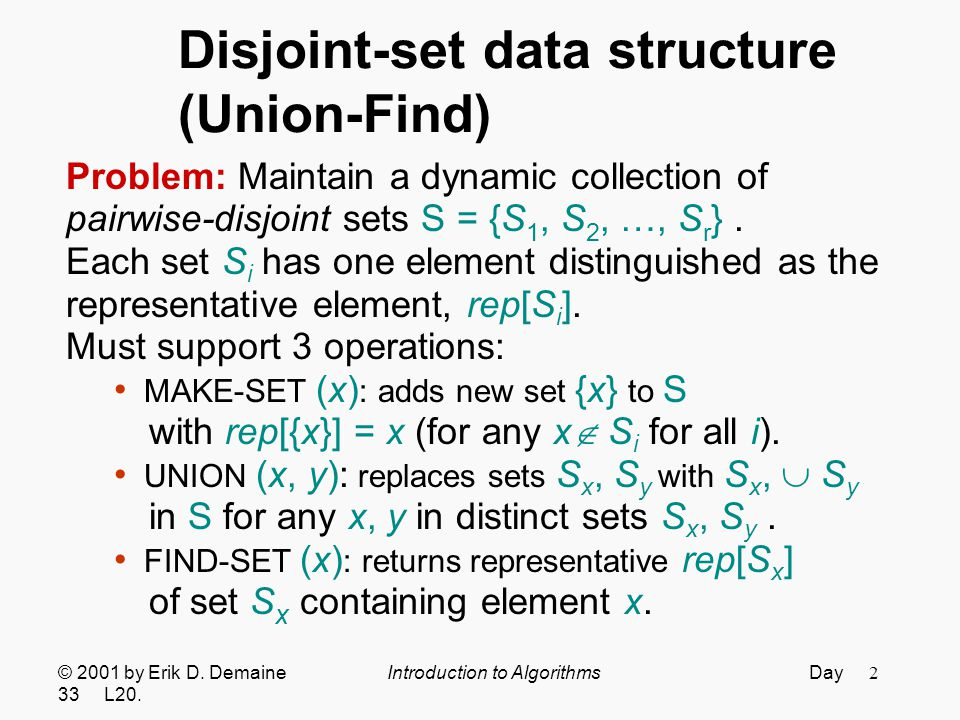 2 Disjoint-set data structure (Union-Find) Problem: Maintain a dynamic collection of pairwise-disjoint sets S = {S 1, S 2, …, S r }.