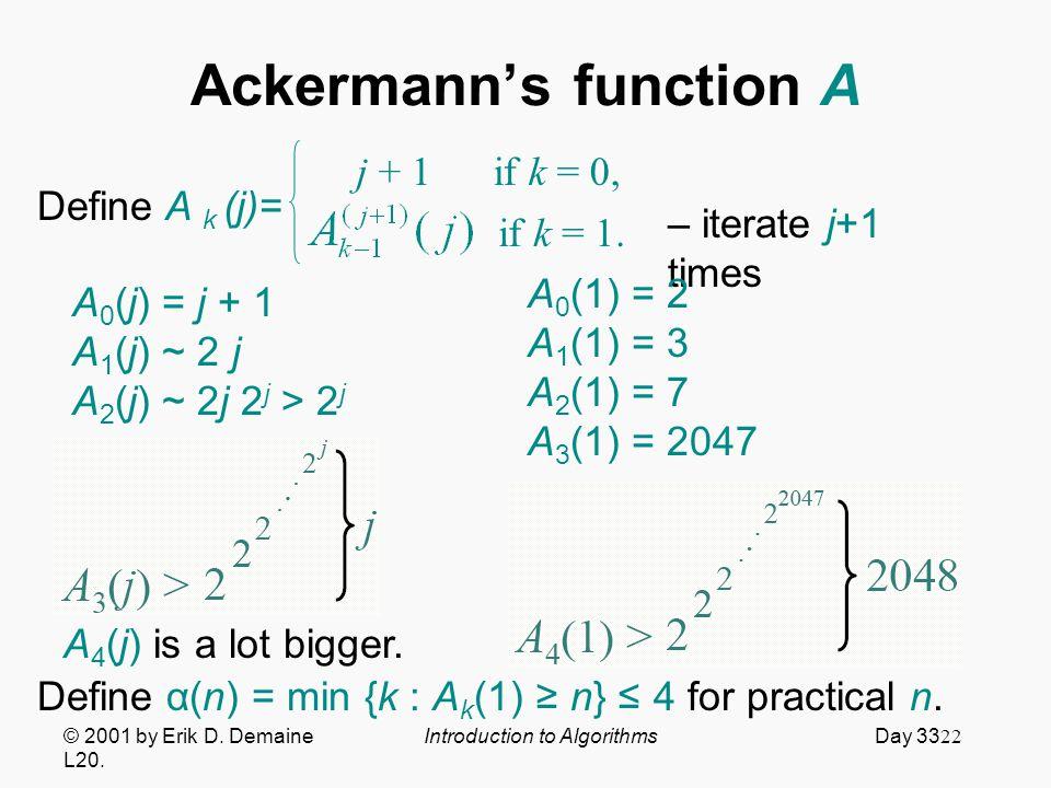 22 Ackermann's function A © 2001 by Erik D. Demaine Introduction to Algorithms Day 33 L20.