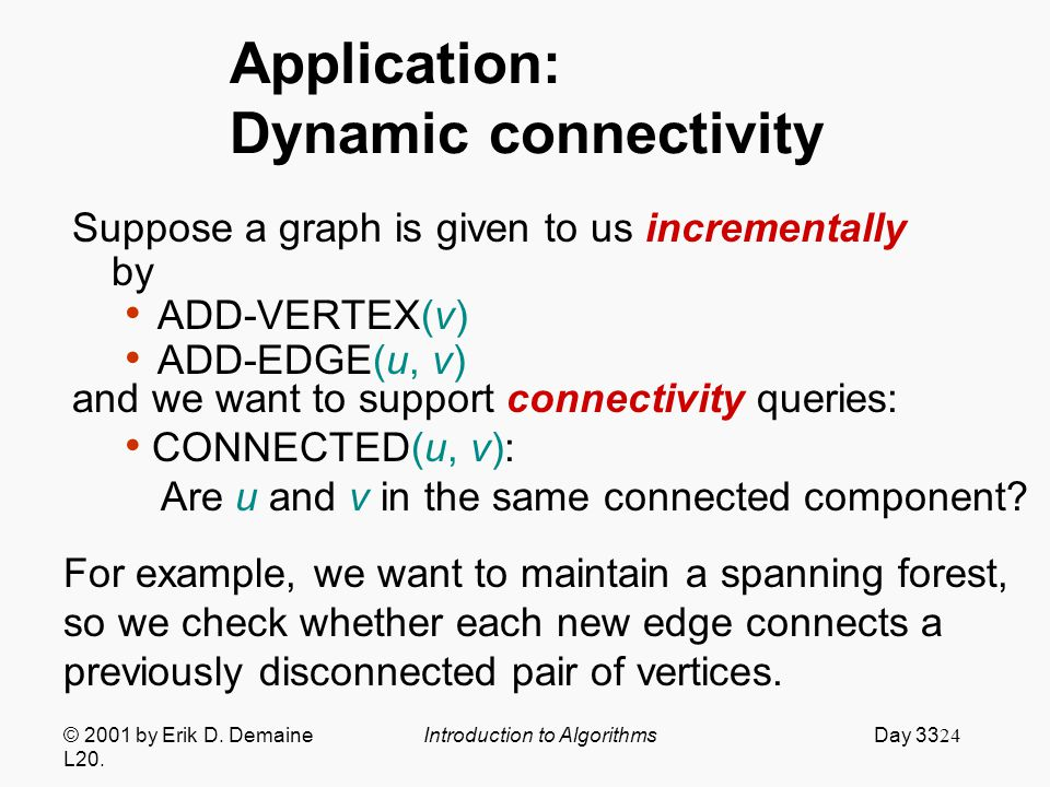 24 Application: Dynamic connectivity Suppose a graph is given to us incrementally by ADD-VERTEX(v) ADD-EDGE(u, v) © 2001 by Erik D.