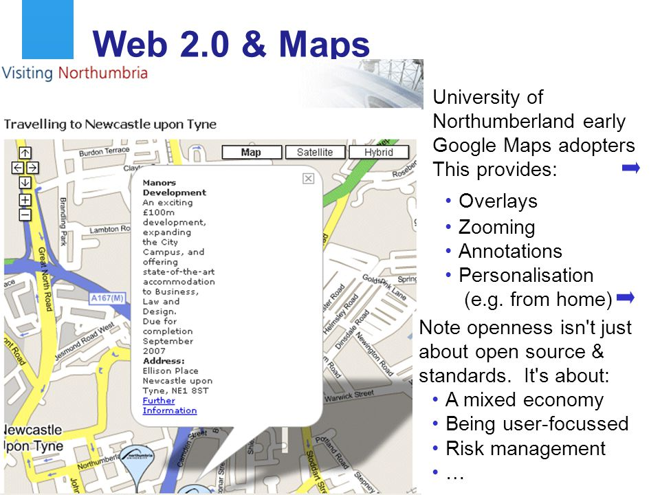 A centre of expertise in digital information managementwww.ukoln.ac.uk 13 Web 2.0 & Maps University of Northumberland early Google Maps adopters This provides: Overlays Zooming Annotations Personalisation (e.g.