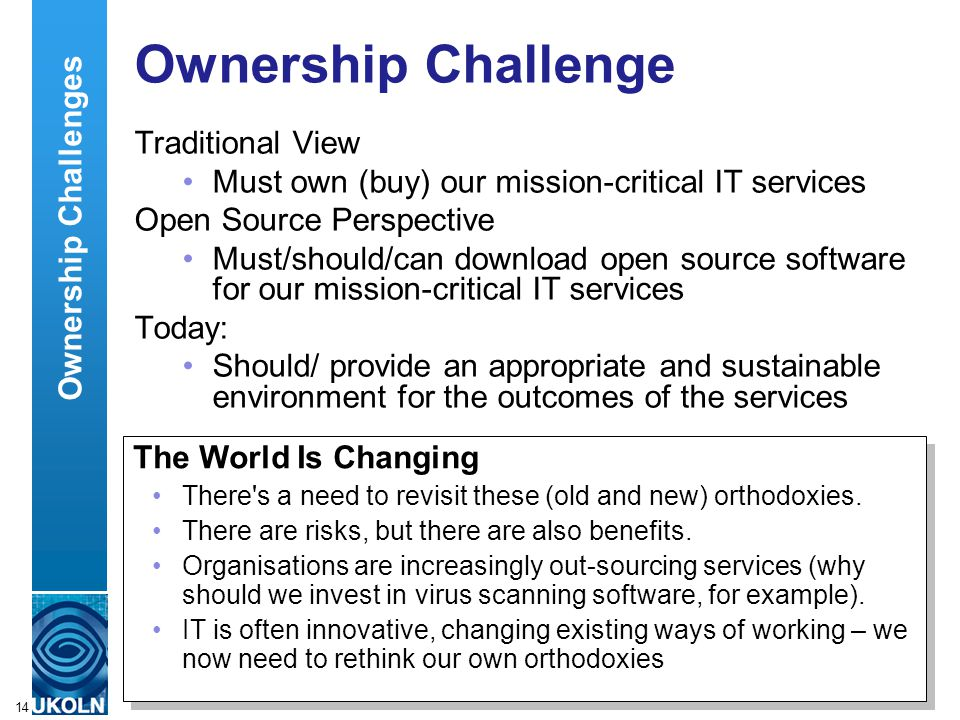 A centre of expertise in digital information managementwww.ukoln.ac.uk 14 Ownership Challenge Traditional View Must own (buy) our mission-critical IT services Open Source Perspective Must/should/can download open source software for our mission-critical IT services Today: Should/ provide an appropriate and sustainable environment for the outcomes of the services The World Is Changing There s a need to revisit these (old and new) orthodoxies.