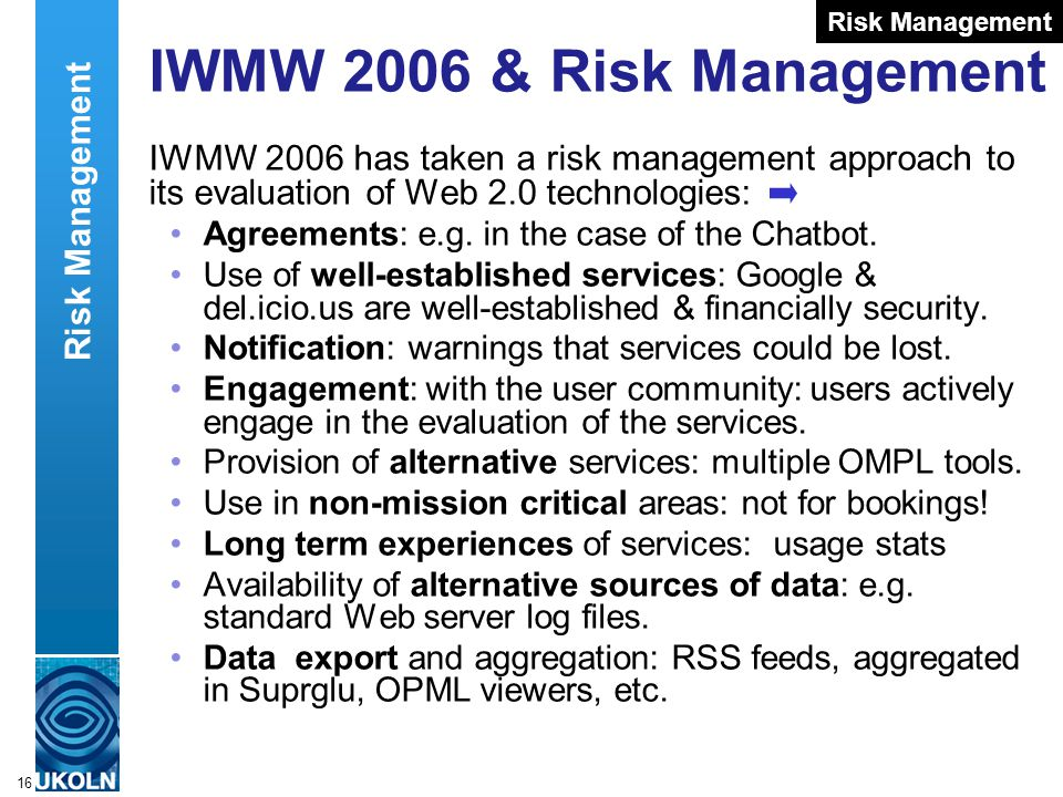 A centre of expertise in digital information managementwww.ukoln.ac.uk 16 IWMW 2006 & Risk Management IWMW 2006 has taken a risk management approach to its evaluation of Web 2.0 technologies: Agreements: e.g.