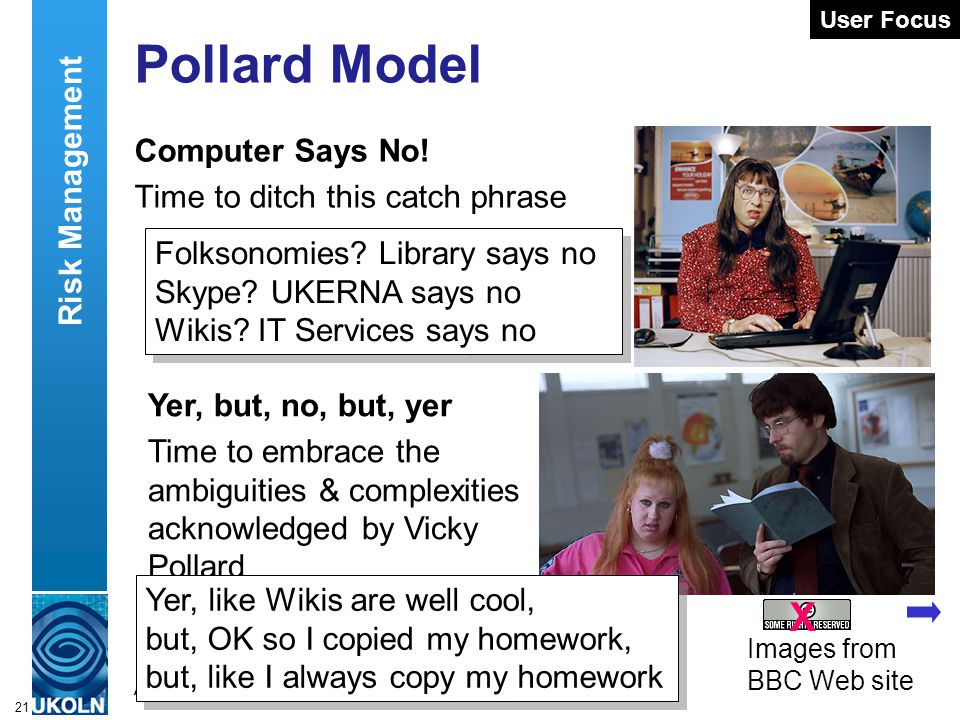 A centre of expertise in digital information managementwww.ukoln.ac.uk 21 Pollard Model Computer Says No! Time to ditch this catch phrase User Focus F
