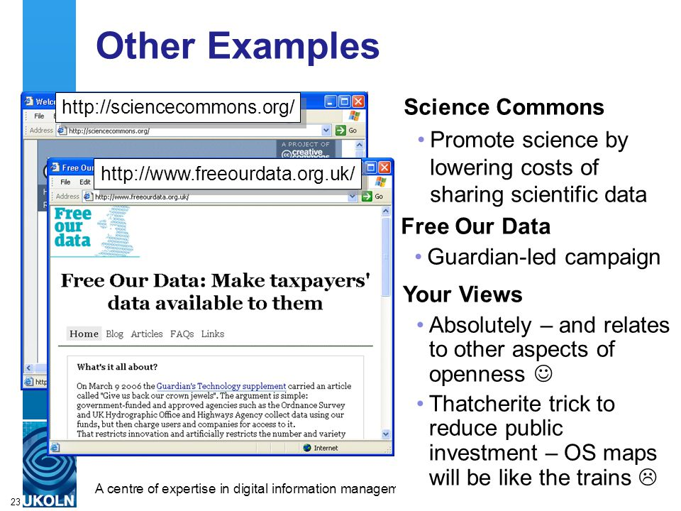 A centre of expertise in digital information managementwww.ukoln.ac.uk 23 Other Examples Science Commons Promote science by lowering costs of sharing