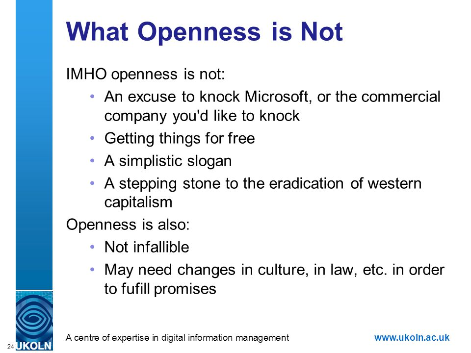 A centre of expertise in digital information managementwww.ukoln.ac.uk 24 What Openness is Not IMHO openness is not: An excuse to knock Microsoft, or the commercial company you d like to knock Getting things for free A simplistic slogan A stepping stone to the eradication of western capitalism Openness is also: Not infallible May need changes in culture, in law, etc.