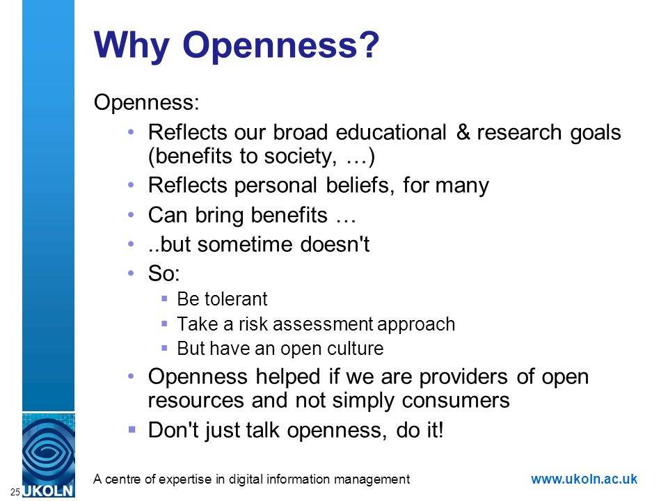 A centre of expertise in digital information managementwww.ukoln.ac.uk 25 Why Openness? Openness: Reflects our broad educational & research goals (ben