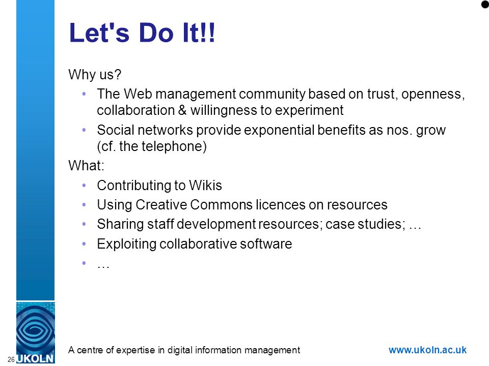 A centre of expertise in digital information managementwww.ukoln.ac.uk 26 Let's Do It!! Why us? The Web management community based on trust, openness,