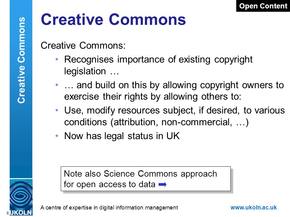 A centre of expertise in digital information managementwww.ukoln.ac.uk 8 Creative Commons Creative Commons: Recognises importance of existing copyright legislation … … and build on this by allowing copyright owners to exercise their rights by allowing others to: Use, modify resources subject, if desired, to various conditions (attribution, non-commercial, …) Now has legal status in UK Open Content Creative Commons Note also Science Commons approach for open access to data