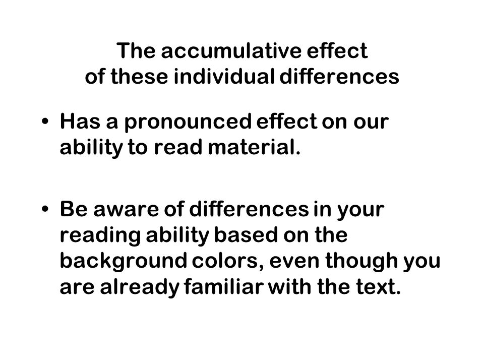 The accumulative effect of these individual differences Has a pronounced effect on our ability to read material.