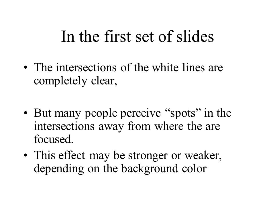 In the first set of slides The intersections of the white lines are completely clear, But many people perceive spots in the intersections away from where the are focused.