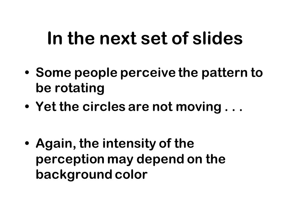 In the next set of slides Some people perceive the pattern to be rotating Yet the circles are not moving...