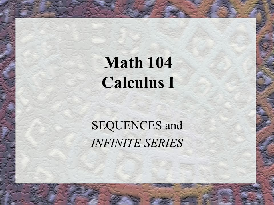 Math 104 Calculus I SEQUENCES and INFINITE SERIES