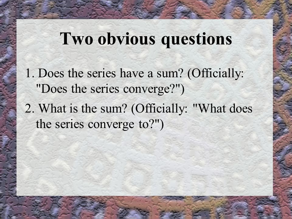 Two obvious questions 1.Does the series have a sum.