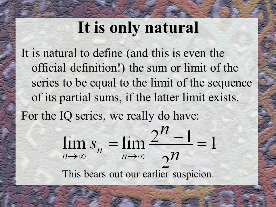 It is only natural It is natural to define (and this is even the official definition!) the sum or limit of the series to be equal to the limit of the sequence of its partial sums, if the latter limit exists.