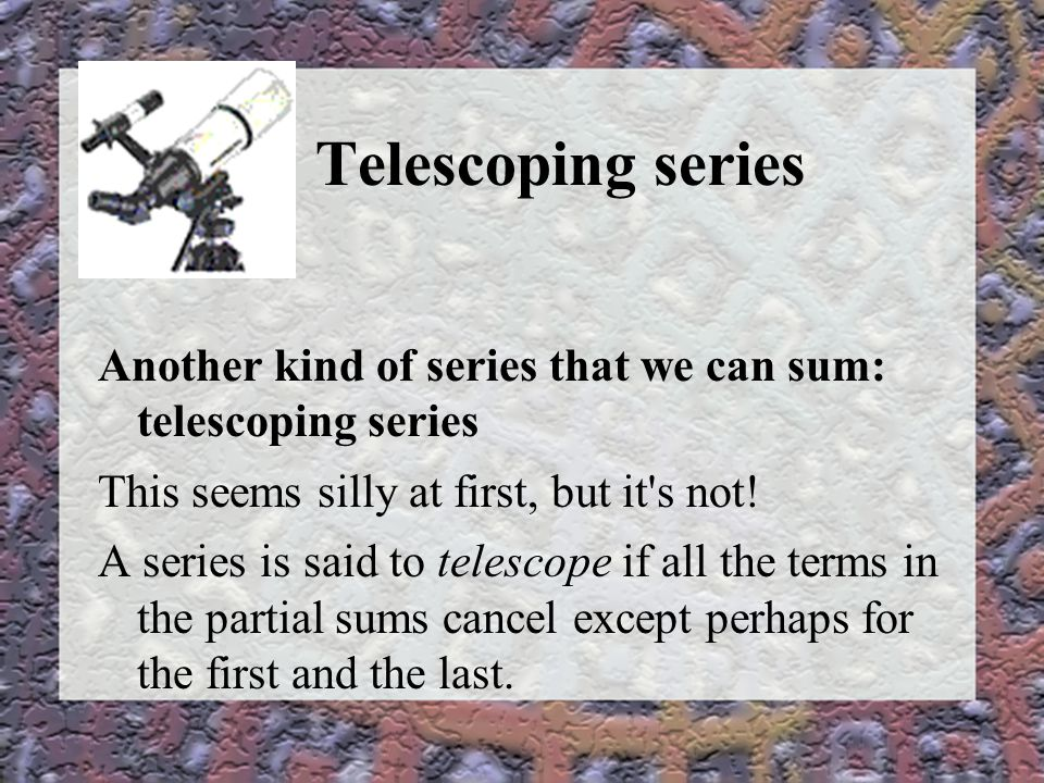 Telescoping series Another kind of series that we can sum: telescoping series This seems silly at first, but it s not.