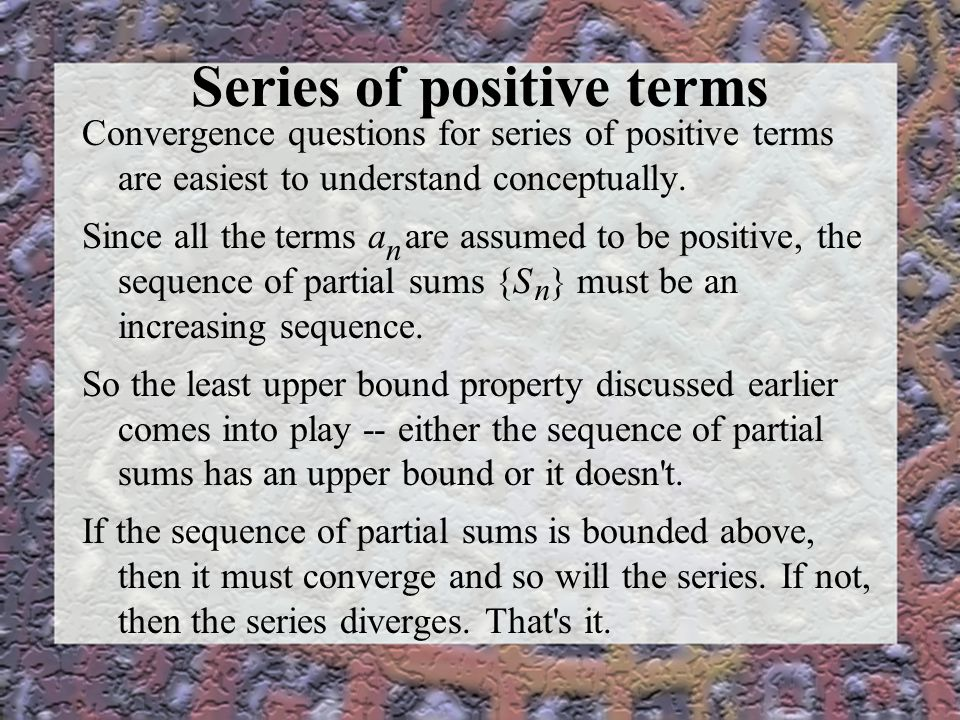Series of positive terms Convergence questions for series of positive terms are easiest to understand conceptually.