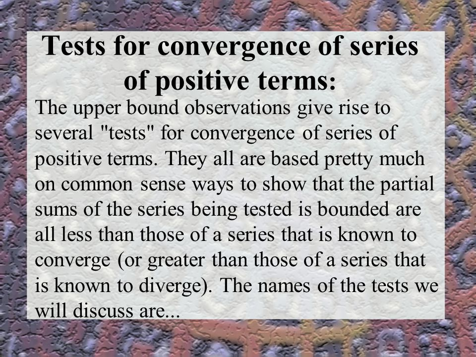 Tests for convergence of series of positive terms : The upper bound observations give rise to several tests for convergence of series of positive terms.