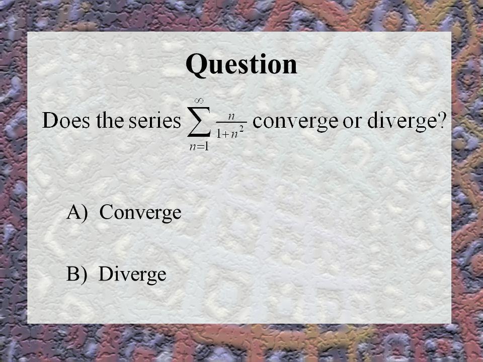 Question A) Converge B) Diverge