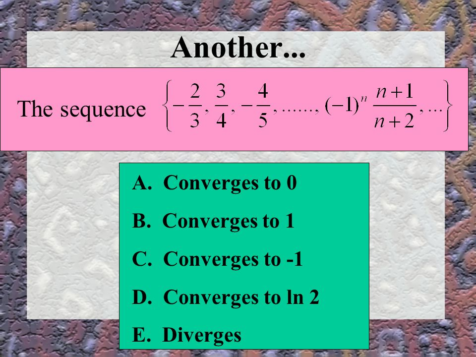 Another...The sequence A. Converges to 0 B. Converges to 1 C.