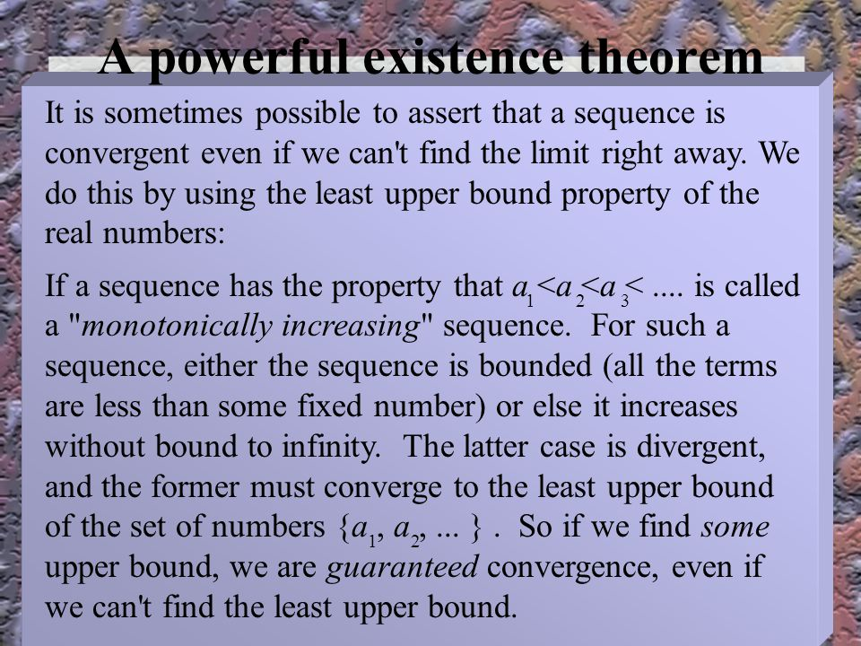 A powerful existence theorem It is sometimes possible to assert that a sequence is convergent even if we can t find the limit right away.