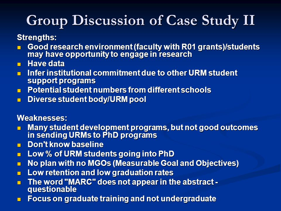 Group Discussion of Case Study II Strengths: Good research environment (faculty with R01 grants)/students may have opportunity to engage in research Good research environment (faculty with R01 grants)/students may have opportunity to engage in research Have data Have data Infer institutional commitment due to other URM student support programs Infer institutional commitment due to other URM student support programs Potential student numbers from different schools Potential student numbers from different schools Diverse student body/URM pool Diverse student body/URM poolWeaknesses: Many student development programs, but not good outcomes in sending URMs to PhD programs Many student development programs, but not good outcomes in sending URMs to PhD programs Don t know baseline Don t know baseline Low % of URM students going into PhD Low % of URM students going into PhD No plan with no MGOs (Measurable Goal and Objectives) No plan with no MGOs (Measurable Goal and Objectives) Low retention and low graduation rates Low retention and low graduation rates The word MARC does not appear in the abstract - questionable The word MARC does not appear in the abstract - questionable Focus on graduate training and not undergraduate Focus on graduate training and not undergraduate