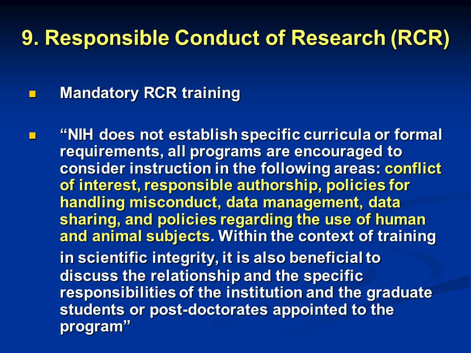"9. Responsible Conduct of Research (RCR) Mandatory RCR training Mandatory RCR training ""NIH does not establish specific curricula or formal requiremen"
