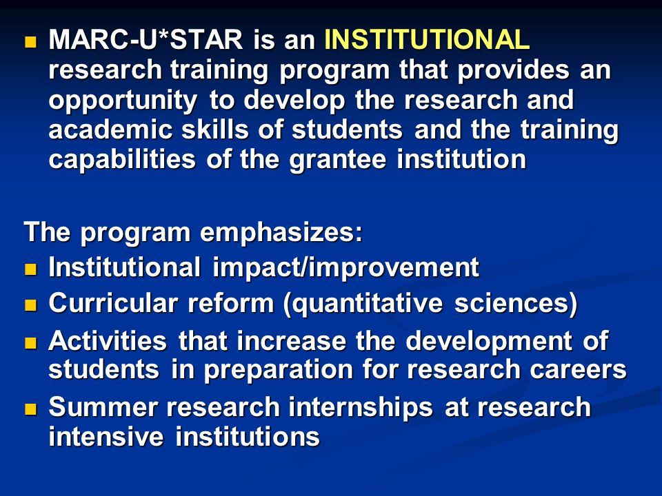 MARC-U*STAR is an INSTITUTIONAL research training program that provides an opportunity to develop the research and academic skills of students and the training capabilities of the grantee institution MARC-U*STAR is an INSTITUTIONAL research training program that provides an opportunity to develop the research and academic skills of students and the training capabilities of the grantee institution The program emphasizes: Institutional impact/improvement Institutional impact/improvement Curricular reform (quantitative sciences) Curricular reform (quantitative sciences) Activities that increase the development of students in preparation for research careers Activities that increase the development of students in preparation for research careers Summer research internships at research intensive institutions Summer research internships at research intensive institutions