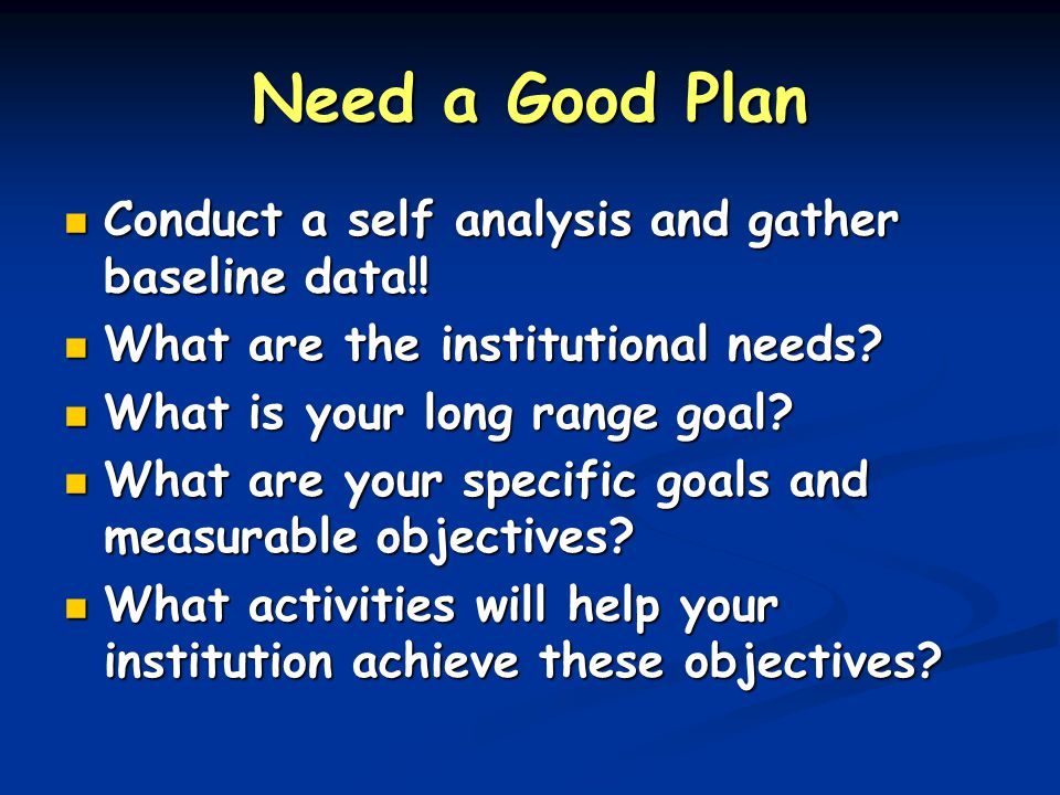 Need a Good Plan Conduct a self analysis and gather baseline data!! Conduct a self analysis and gather baseline data!! What are the institutional need