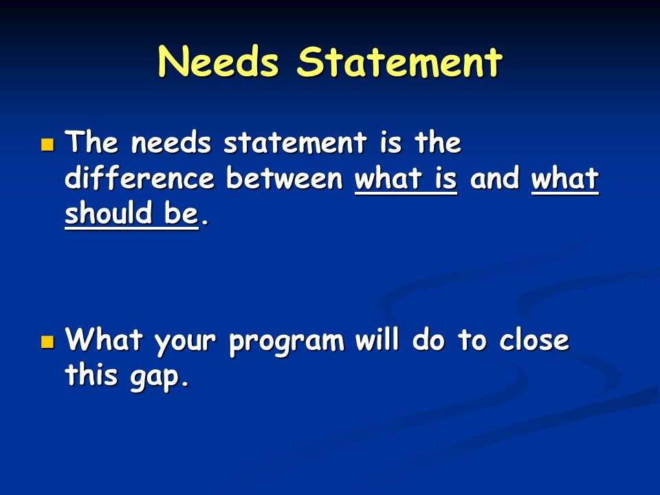 Needs Statement The needs statement is the difference between what is and what should be. The needs statement is the difference between what is and wh