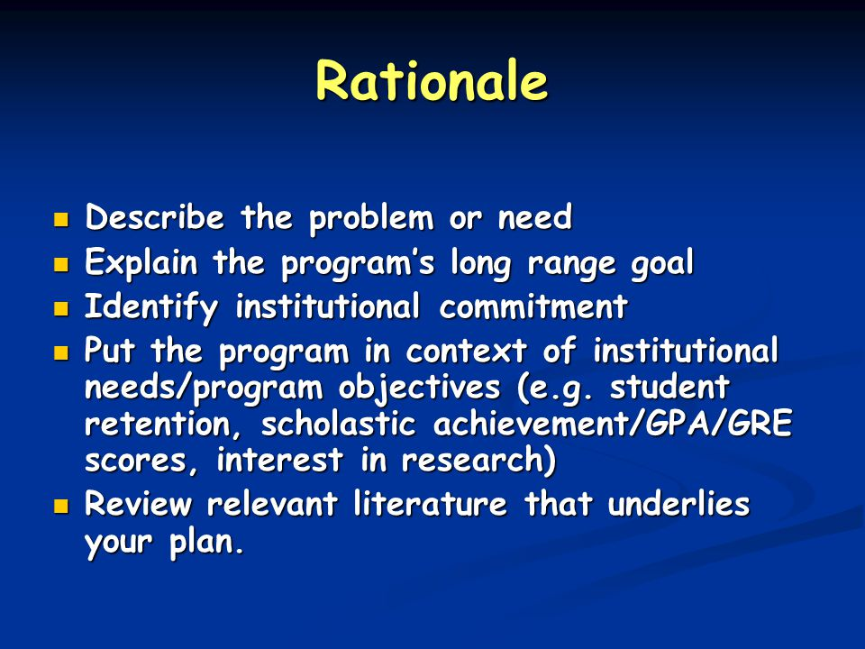 Rationale Describe the problem or need Describe the problem or need Explain the program's long range goal Explain the program's long range goal Identi